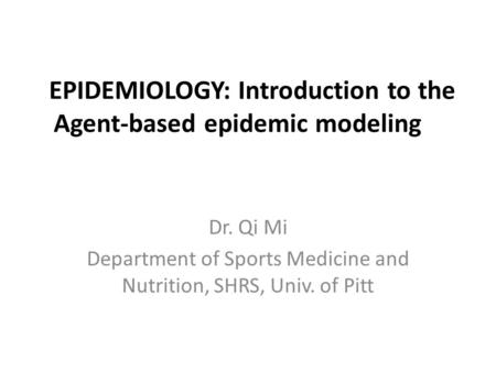 EPIDEMIOLOGY: Introduction to the Agent-based epidemic modeling Dr. Qi Mi Department of Sports Medicine and Nutrition, SHRS, Univ. of Pitt.