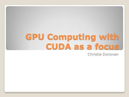 GPU Computing with CUDA as a focus Christie Donovan.