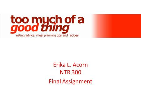 Erika L. Acorn NTR 300 Final Assignment. Too Much of a Good Thing was created with the following in mind: – All foods can fit into a healthy diet. It.