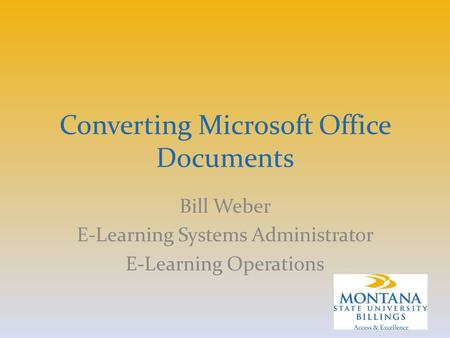 Converting Microsoft Office Documents Bill Weber E-Learning Systems Administrator E-Learning Operations.
