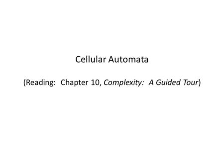 Cellular Automata (Reading: Chapter 10, Complexity: A Guided Tour)