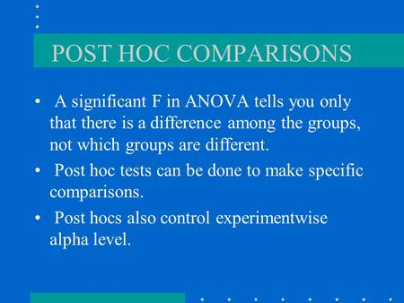 POST HOC COMPARISONS A significant F in ANOVA tells you only that there is a difference among the groups, not which groups are different. Post hoc tests.