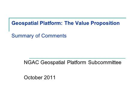 Geospatial Platform: The Value Proposition Summary of Comments NGAC Geospatial Platform Subcommittee October 2011.