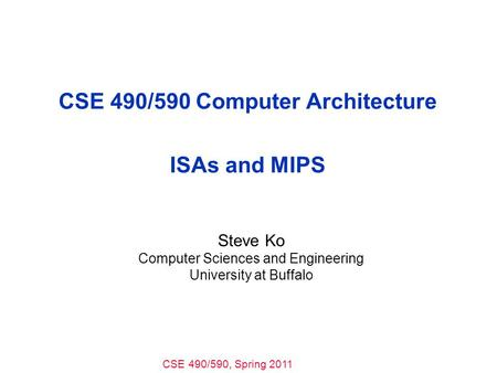 CSE 490/590, Spring 2011 CSE 490/590 Computer Architecture ISAs and MIPS Steve Ko Computer Sciences and Engineering University at Buffalo.