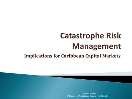 Implications for Caribbean Capital Markets 25 May, 2011 Marlene Murray CFA Society of Trinidad and Tobago.