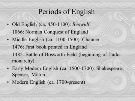 Periods of English Old English (ca. 450-1100): Beowulf 1066: Norman Conquest of England Middle English (ca. 1100-1500): Chaucer 1476: First book printed.