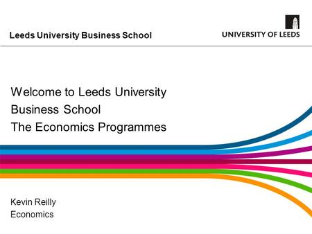 Leeds University Business School Welcome to Leeds University Business School The Economics Programmes Kevin Reilly Economics.