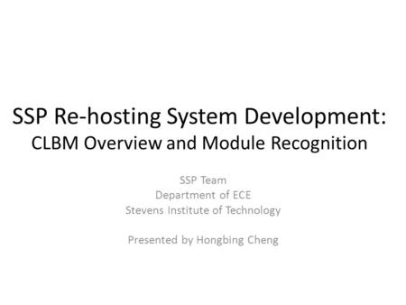 SSP Re-hosting System Development: CLBM Overview and Module Recognition SSP Team Department of ECE Stevens Institute of Technology Presented by Hongbing.