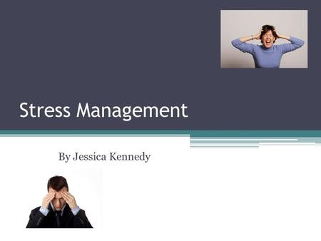 Stress Management By Jessica Kennedy.