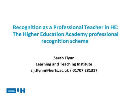 Recognition as a Professional Teacher in HE: The Higher Education Academy professional recognition scheme Sarah Flynn Learning and Teaching Institute