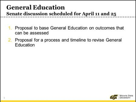 1 General Education Senate discussion scheduled for April 11 and 25 1.Proposal to base General Education on outcomes that can be assessed 2.Proposal for.
