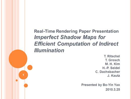 Real-Time Rendering Paper Presentation Imperfect Shadow Maps for Efficient Computation of Indirect Illumination T. Ritschel T. Grosch M. H. Kim H.-P. Seidel.