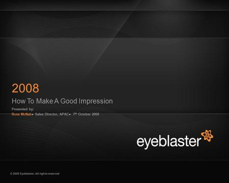 © 2008 Eyeblaster. All rights reserved How To Make A Good Impression Presented by: Ross McNab● Sales Director, APAC● 7 th October 2008 2008 EB Orange 246/137/51.