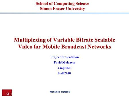 Mohamed Hefeeda Multiplexing of Variable Bitrate Scalable Video for Mobile Broadcast Networks Project Presentation Farid Molazem Cmpt 820 Fall 2010 School.