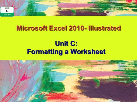 Microsoft Excel 2010- Illustrated Unit C: Formatting a Worksheet.