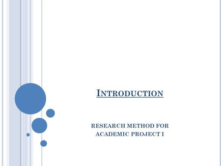 I NTRODUCTION RESEARCH METHOD FOR ACADEMIC PROJECT I.