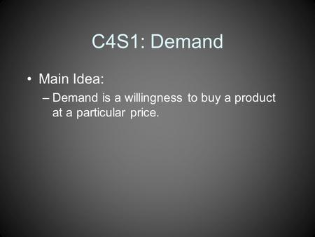 C4S1: Demand Main Idea: –Demand is a willingness to buy a product at a particular price.
