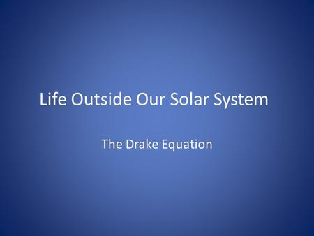 Life Outside Our Solar System The Drake Equation.