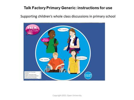 Talk Factory Primary Generic: instructions for use Supporting children's whole class discussions in primary school Copyright 2011 Open University.