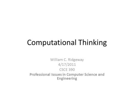 Computational Thinking William C. Ridgeway 4/17/2011 CSCE 390 Professional Issues in Computer Science and Engineering.
