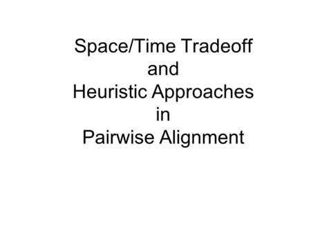 Space/Time Tradeoff and Heuristic Approaches in Pairwise Alignment.