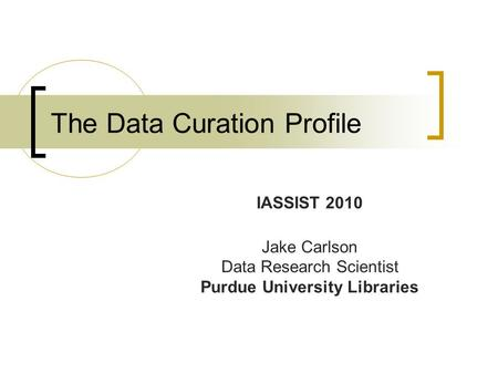 The Data Curation Profile IASSIST 2010 Jake Carlson Data Research Scientist Purdue University Libraries.