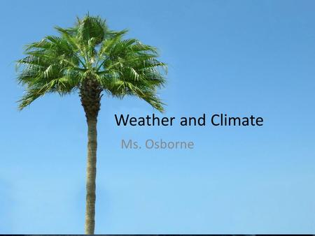 Weather and Climate Ms. Osborne.