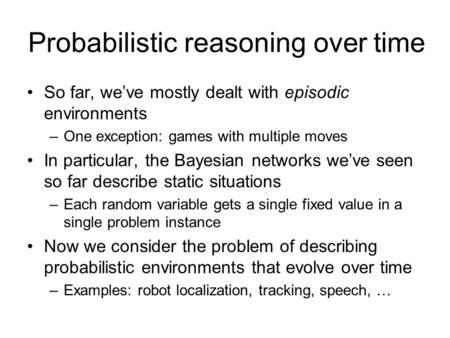Probabilistic reasoning over time So far, we've mostly dealt with episodic environments –One exception: games with multiple moves In particular, the Bayesian.