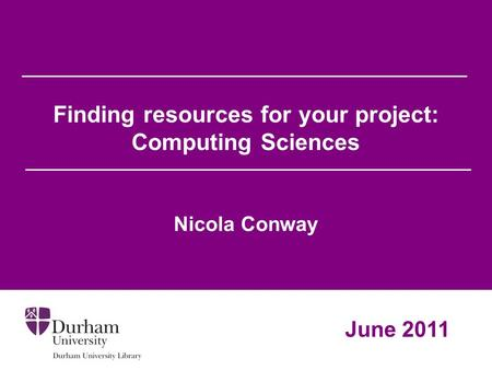 Finding resources for your project: Computing Sciences Nicola Conway June 2011.
