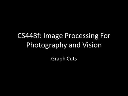 CS448f: Image Processing For Photography and Vision Graph Cuts.