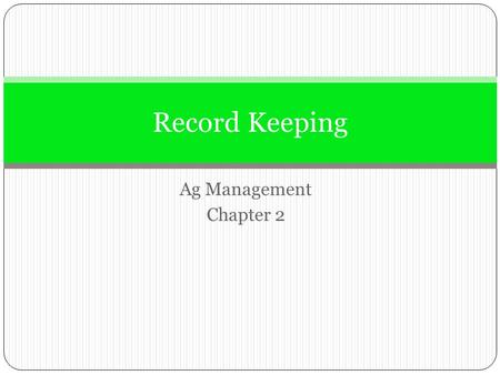 Ag Management Chapter 2 Record Keeping. Why Keep Records Comply with income tax reporting requirements Assist in planning and management.