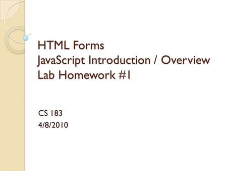 HTML Forms JavaScript Introduction / Overview Lab Homework #1 CS 183 4/8/2010.