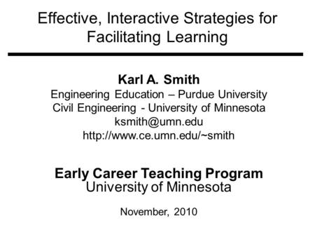Effective, Interactive Strategies for Facilitating Learning Karl A. Smith Engineering Education – Purdue University Civil Engineering - University of Minnesota.