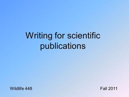 Writing for scientific publications Wildlife 448Fall 2011.
