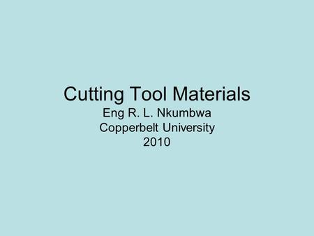 Cutting Tool Materials Eng R. L. Nkumbwa Copperbelt University 2010
