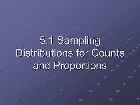 5.1 Sampling Distributions for Counts and Proportions.