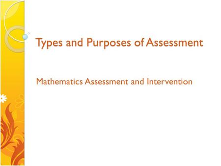 Types and Purposes of Assessment Mathematics Assessment and Intervention.