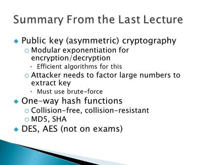  Public key (asymmetric) cryptography o Modular exponentiation for encryption/decryption  Efficient algorithms for this o Attacker needs to factor large.