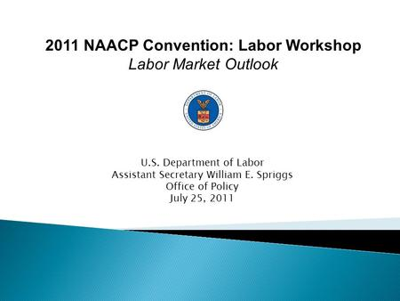 U.S. Department of Labor Assistant Secretary William E. Spriggs Office of Policy July 25, 2011 2011 NAACP Convention: Labor Workshop Labor Market Outlook.