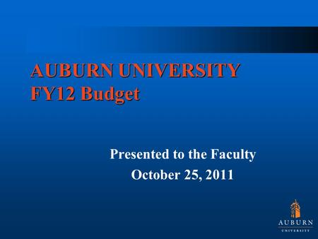 AUBURN UNIVERSITY FY12 Budget Presented to the Faculty October 25, 2011.