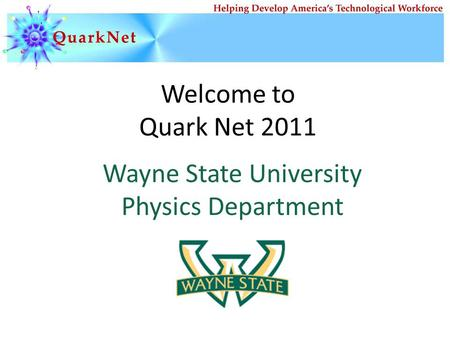 Welcome to Quark Net 2011 Wayne State University Physics Department.