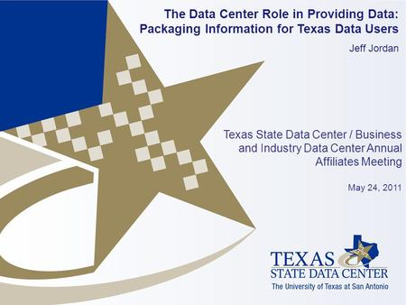 The Data Center Role in Providing Data: Packaging Information for Texas Data Users Jeff Jordan Texas State Data Center / Business and Industry Data Center.