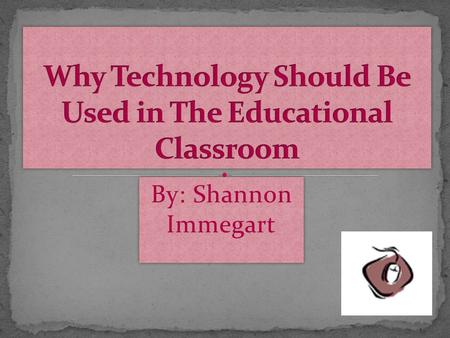 By: Shannon Immegart Technology is present in every part of our life, community, and home Technology prepares students for a highly technological knowledge-based.