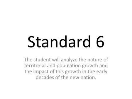 Standard 6 The student will analyze the nature of territorial and population growth and the impact of this growth in the early decades of the new nation.