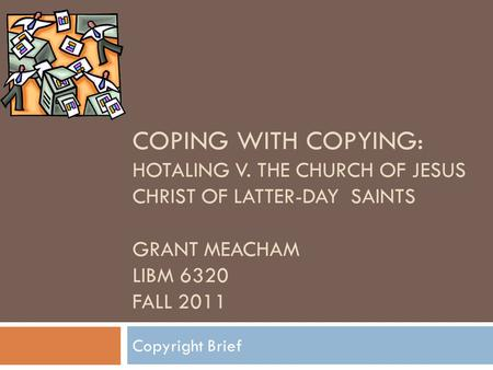 COPING WITH COPYING: HOTALING V. THE CHURCH OF JESUS CHRIST OF LATTER-DAY SAINTS GRANT MEACHAM LIBM 6320 FALL 2011 Copyright Brief.