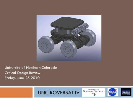 UNC ROVERSAT IV University of Northern Colorado Critical Design Review Friday, June 25 2010.