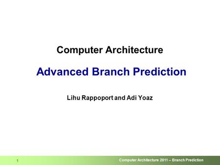 Computer Architecture 2011 – Branch Prediction 1 Computer Architecture Advanced Branch Prediction Lihu Rappoport and Adi Yoaz.