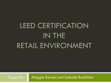 LEED CERTIFICATION IN THE RETAIL ENVIRONMENT Maggie Benson and Isabelle Bouthillier Project By: