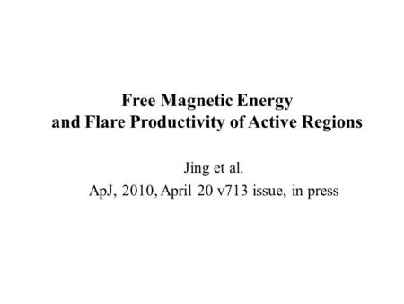 Free Magnetic Energy and Flare Productivity of Active Regions Jing et al. ApJ, 2010, April 20 v713 issue, in press.