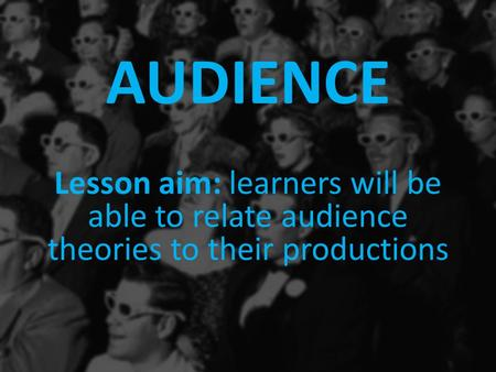 AUDIENCE Lesson aim: learners will be able to relate audience theories to their productions.